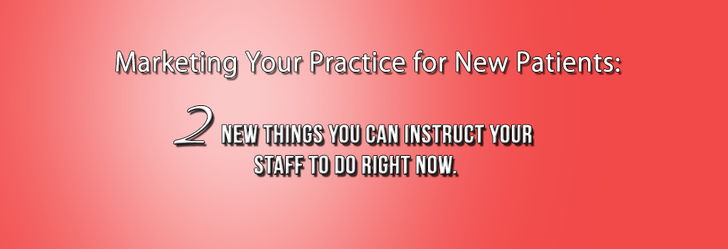 Marketing the Practice for New Patients: 2 New Things You Can Instruct Your Staff to do Right Now